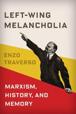 Left-Wing Melancholia: Marxism, History, and Memory by Enzo Traverso