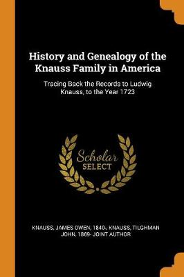 History and Genealogy of the Knauss Family in America: Tracing Back the Records to Ludwig Knauss, to the Year 1723 by James Owen Knauss