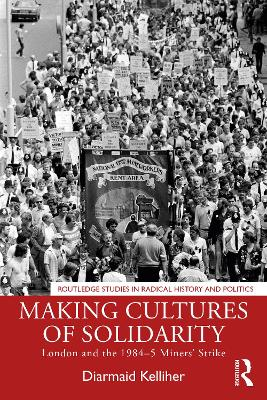 Making Cultures of Solidarity: London and the 1984-5 Miners' Strike by Diarmaid Kelliher