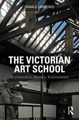 The Victorian Art School: Architecture, History, Environment by Ranald Lawrence