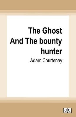 The Ghost and the Bounty Hunter: William Buckley, John Batman And The Theft Of Kulin Country by Adam Courtenay