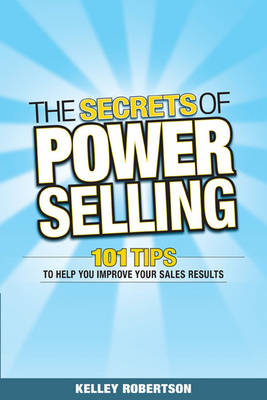 The Secrets of Power Selling: 101 Tips to Help You Improve Your Sales Results by Kelley Robertson