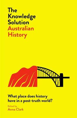 The Knowledge Solution: Australian History: What place does history have in a post-truth world? by Anna Clark