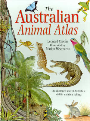 The Australian Animal Atlas: An Illustrated Atlas of Australain Wildlife and Their Habitats by Leonard Cronin