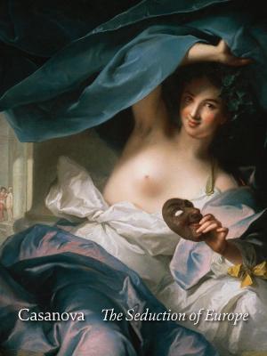 Casanova: The Seduction of Europe by Frederick Ilchman