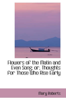 Flowers of the Matin and Even Song; Or, Thoughts for Those Who Rise Early by Mary Roberts