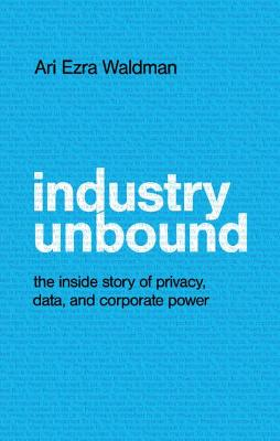 Industry Unbound: The Inside Story of Privacy, Data, and Corporate Power book