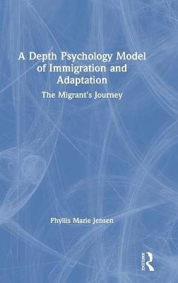 A Depth Psychology Model of Immigration and Adaptation: The Migrant's Journey by Phyllis Marie Jensen