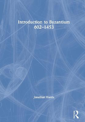 Introduction to Byzantium, 602-1453 by Jonathan Harris