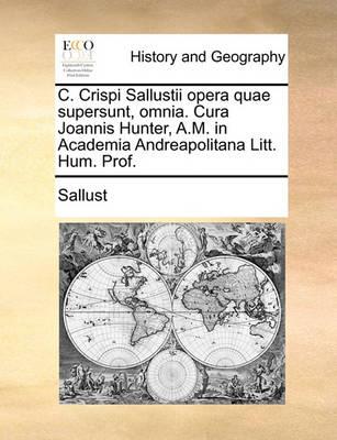 C. Crispi Sallustii Opera Quae Supersunt, Omnia. Cura Joannis Hunter, A.M. in Academia Andreapolitana Litt. Hum. Prof. by Sallust
