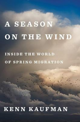 Season on the Wind: Inside the World of Spring Migration by Kenn Kaufman