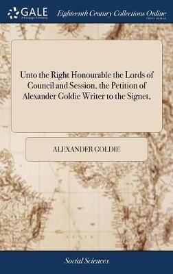 Unto the Right Honourable the Lords of Council and Session, the Petition of Alexander Goldie Writer to the Signet, by Goldie Alexander