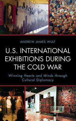 U.S. International Exhibitions during the Cold War by Andrew James Wulf