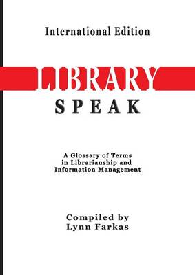 Libraryspeak a Glossary of Terms in Librarianship and Information Management (International Edition) by Lynn Farkas