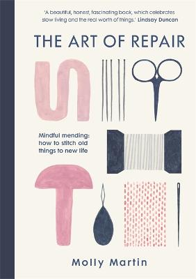 The Art of Repair: Mindful mending: how to stitch old things to new life by Molly Martin