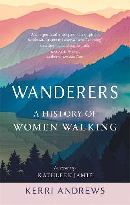 Wanderers: A History of Women Walking by Kerri Andrews