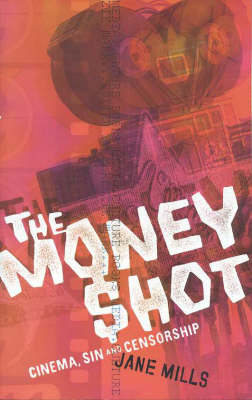 The Money Shot: Cinema, Sin and Censorship by Jane Mills