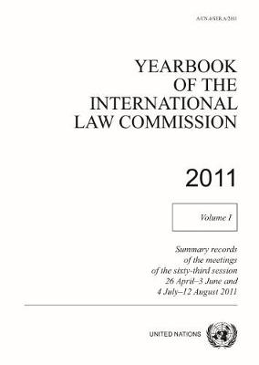 Yearbook of the International Law Commission 2011: Vol. 1: Summary records of meetings of the sixty-third session 26 April - 3 June and 4 July - 12 August 2011 by United Nations: International Law Commission