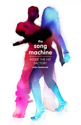 The The Song Machine: How to Make a Hit by John Seabrook
