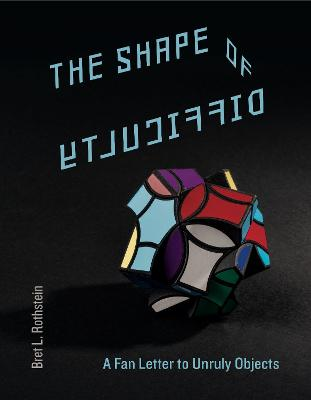 The Shape of Difficulty: A Fan Letter to Unruly Objects by Bret L. Rothstein