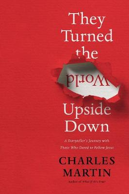 They Turned the World Upside Down: A Storyteller's Journey with Those Who Dared to Follow Jesus by Charles Martin