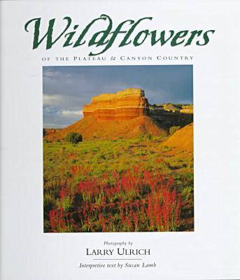 Wildflowers of the Plateau and Canyon Country by Larry Ulrich