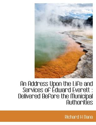 An Address Upon the Life and Services of Edward Everett: Delivered Before the Municipal Authorities by Richard H. Dana