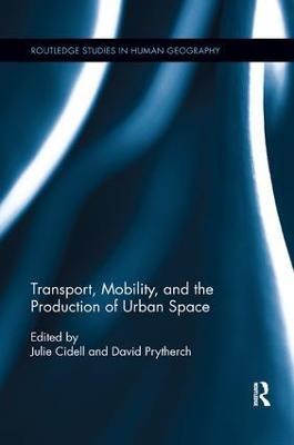 Transport, Mobility, and the Production of Urban Space by Julie Cidell