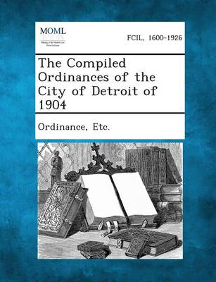 The Compiled Ordinances of the City of Detroit of 1904 by Etc Ordinance