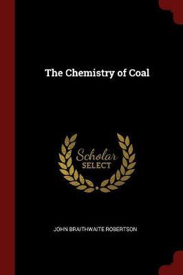 The Chemistry of Coal by John Braithwaite Robertson