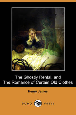 The Ghostly Rental, and the Romance of Certain Old Clothes (Dodo Press) by Henry James