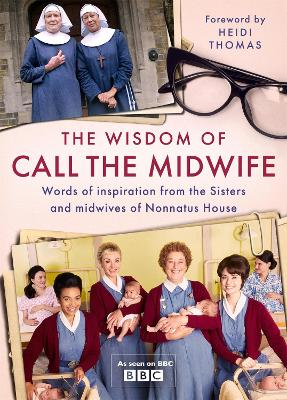 The Wisdom of Call The Midwife: Words of inspiration from the Sisters and midwives of Nonnatus House book