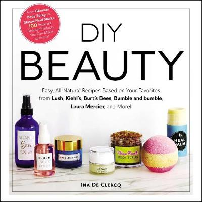 DIY Beauty: Easy, All-Natural Recipes Based on Your Favorites from Lush, Kiehl's, Burt's Bees, Bumble and bumble, Laura Mercier, and More! by Ina De Clercq