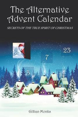 The Alternative Advent Calendar: Secrets of the True Spirit of Christmas by Gillian Monks
