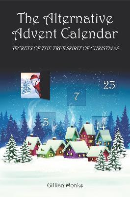 The Alternative Advent Calendar: Secrets of the True Spirit of Christmas by Gillian Monks