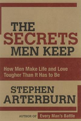 The Secrets Men Keep: How Men Make Life and Love Tougher Than it Has to be by Stephen Arterburn