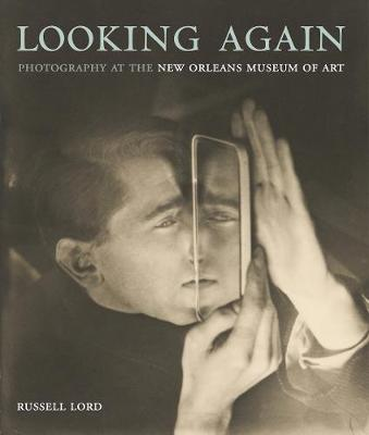Looking Again: Photography at the New Orleans Museum of Art by Russell Lord