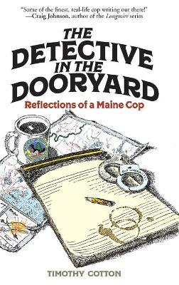 The Detective in the Dooryard: Reflections of a Maine Cop by Timothy A. Cotton