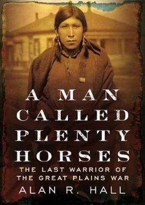 A Man Called Plenty Horses by Alan R Hall