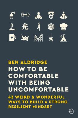 How to Be Comfortable with Being Uncomfortable: 43 Weird & Wonderful Ways to Build a Strong Resilient Mindset by Ben Aldridge