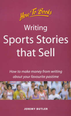 Writing Sports Stories That Sell: How to Make Money from Writing About Your Favourite Pastime by Jeremy Butler