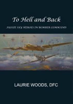 To Hell and Back: The Stories of Some Australians Who Flew with Bomber Command by Laurie Woods