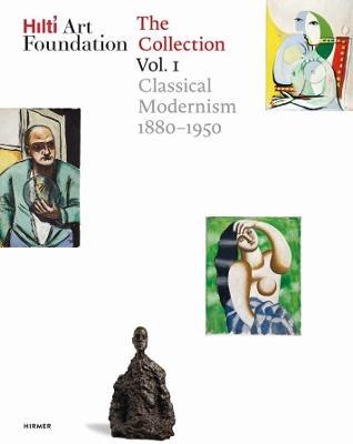 Hilti Art Foundation. The Collection: Vol. I: Classical Modernism. 1880-1950 by Hilti Art Foundation