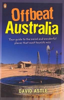 Offbeat Australia: A Unique Travel Guide to Australia's Unusual and Eccentric Tourist Attractions by David Astle