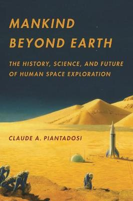 Mankind Beyond Earth: The History, Science, and Future of Human Space Exploration by Claude A. Piantadosi
