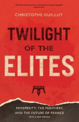 Twilight of the Elites: Prosperity, the Periphery, and the Future of France by Christophe Guilluy