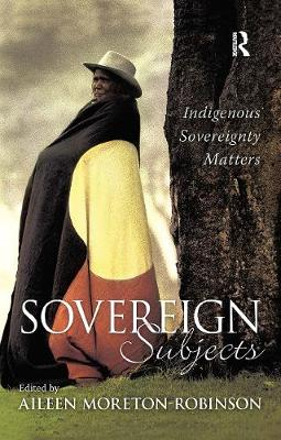 Sovereign Subjects: Indigenous sovereignty matters by Aileen Moreton-Robinson