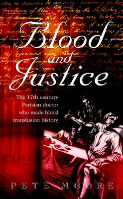Blood and Justice: The 17th Century Parisian Doctor Who Made Blood Transfusion History by Pete Moore