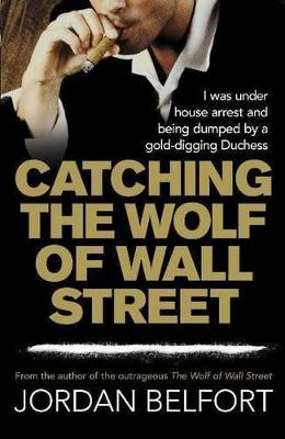 The Catching the Wolf of Wall Street by Jordan Belfort