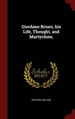 Giordano Bruno, His Life, Thought, and Martyrdom by William Boulting